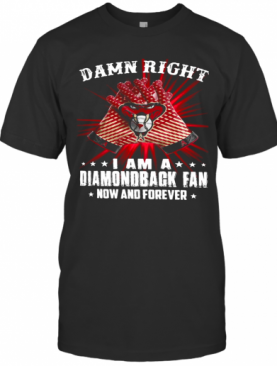 Damn Right I Am A Diamondback Fan Now And Forever T-Shirt