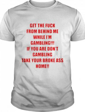 Get The Fuck From Behind Me While I Am Gambling shirt