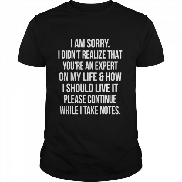 I Am Sorry I Didn't Realize That You're An Expert On My Life & How I Should Live It Please Continue While I Take Notes  Classic Men's T-shirt