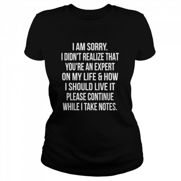 I Am Sorry I Didn't Realize That You're An Expert On My Life & How I Should Live It Please Continue While I Take Notes  Classic Women's T-shirt