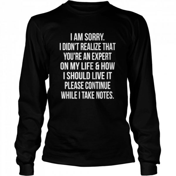 I Am Sorry I Didn't Realize That You're An Expert On My Life & How I Should Live It Please Continue While I Take Notes  Long Sleeved T-shirt