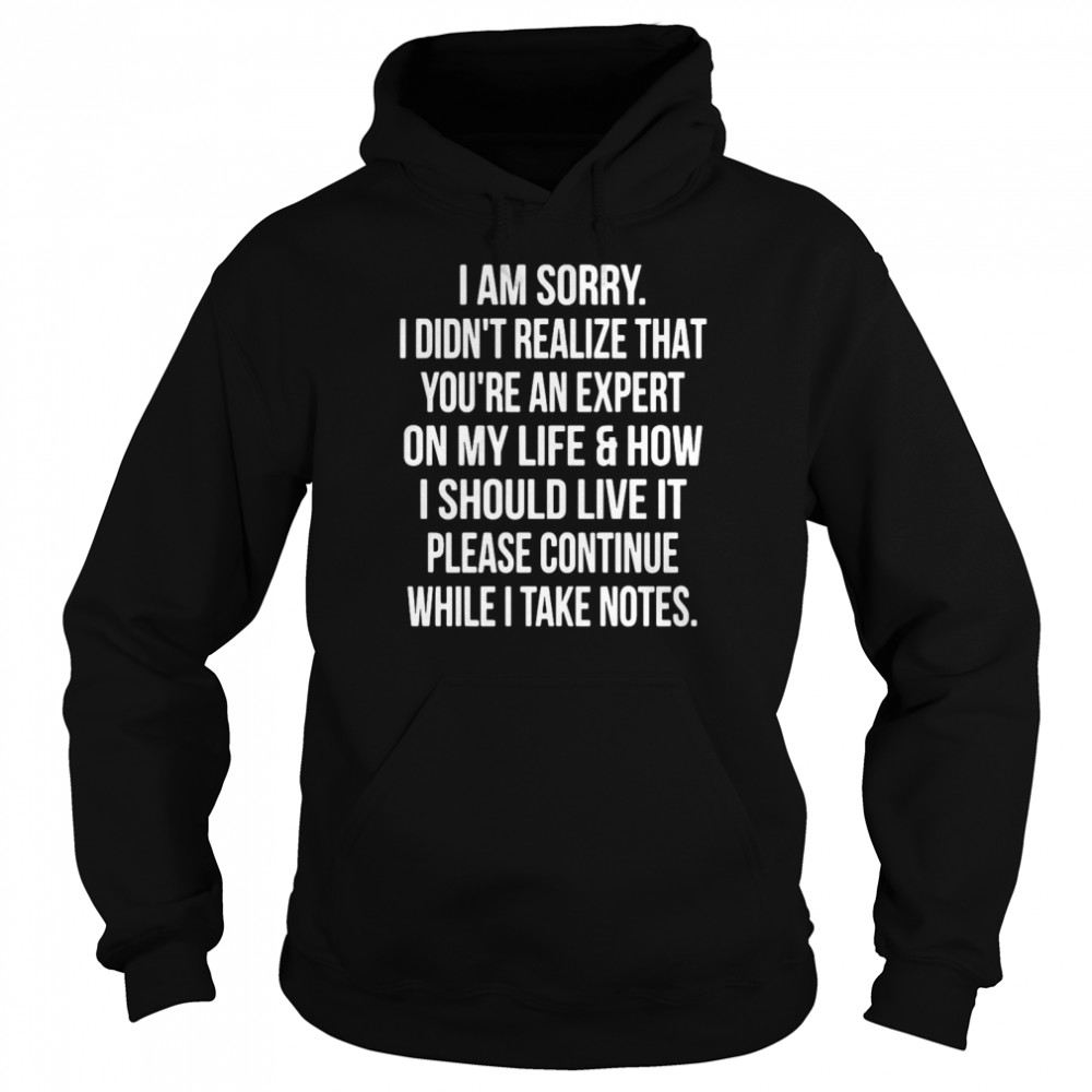 I Am Sorry I Didn't Realize That You're An Expert On My Life & How I Should Live It Please Continue While I Take Notes Unisex Hoodie