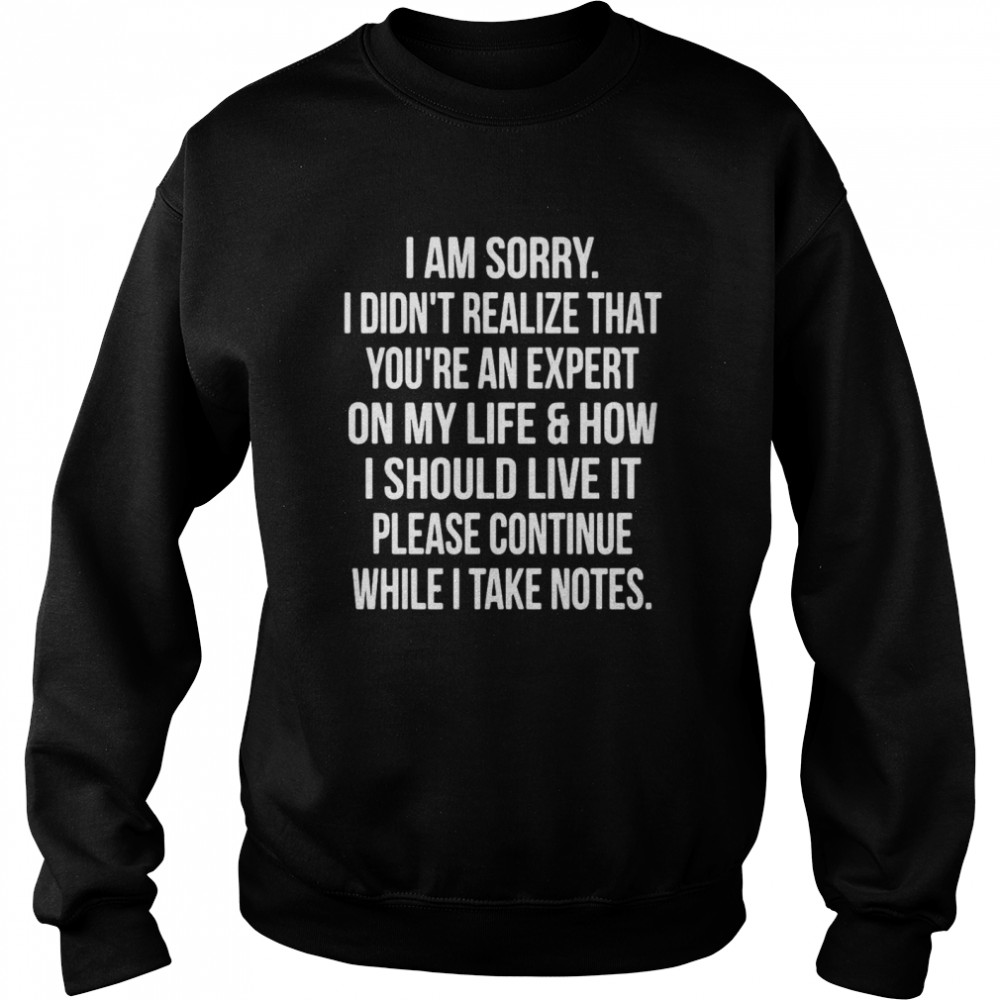 I Am Sorry I Didn't Realize That You're An Expert On My Life & How I Should Live It Please Continue While I Take Notes Unisex Sweatshirt