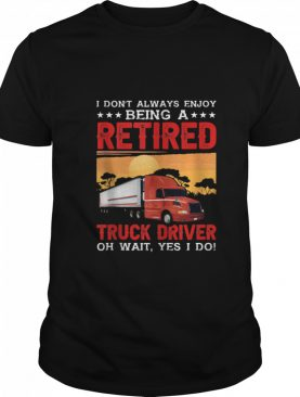 I Dont enjoy Being Retired Truck Driver Oh Yes I Do shirt