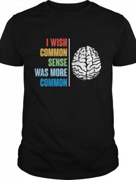 I Wish Common Sense Was More Common shirt