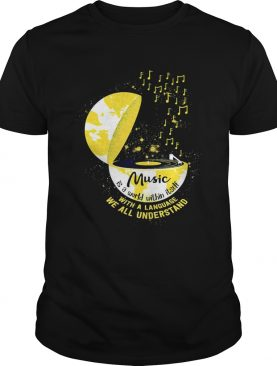 Music is a world within itself with a language we all understand shirt