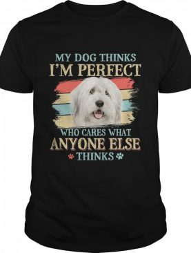Old English Sheepdog my dog thinks Im perfect who cares what anyone else thinks shirt