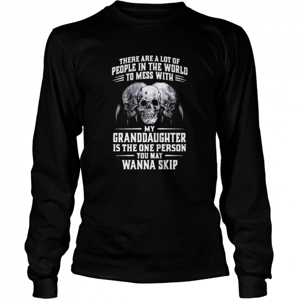 Skulls There Are A Lot Of People In The World To Mess With My Granddaughter Is The One Person Long Sleeved T-shirt