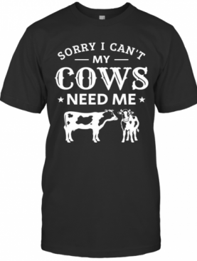 Sorry i cant my cows need me shirt T-Shirt