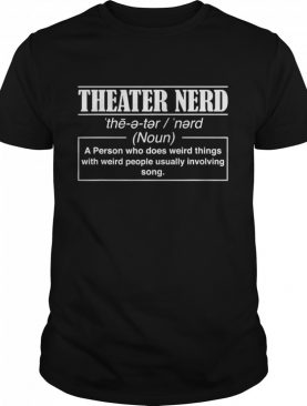 Theatre Nerd A Person Who Does Weird Things With Weird People Usually Involving Song shirt
