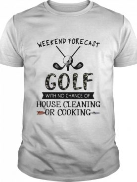 Weekend Forecast Golf With No Chance Of House Cleaning Or Cooking Flower shirt