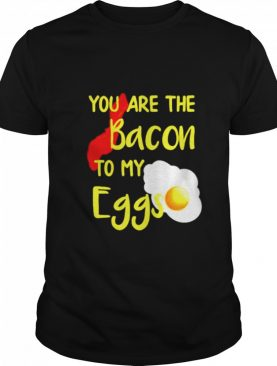 You are the bacon to my eggs shirt
