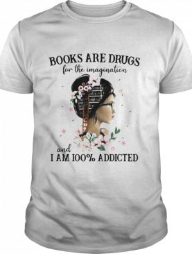 Books Are Drugs For The Imagination And I Am 100% Addicted The Girl shirt