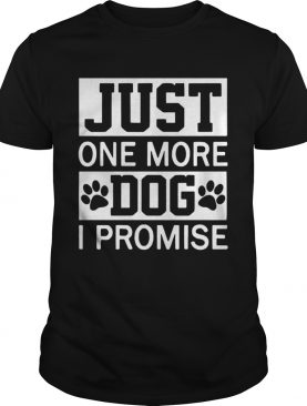 Just One More Dog I Promise shirt