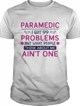 Paramedic I got 99 but what people think about me aint one shirt