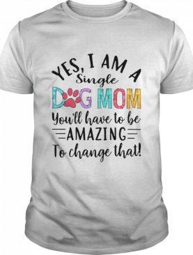 Yes I Am A Single Dog Mom You'll Have To Be Amazing To Change That shirt
